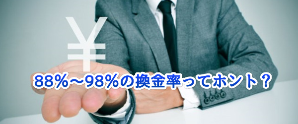 88%~98%の換金率ってホント?